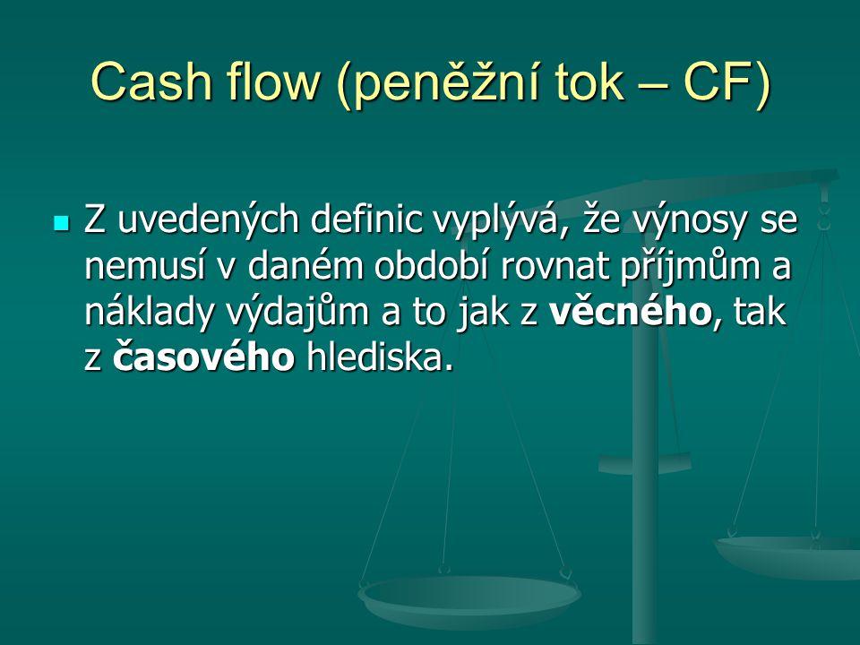 Cash flow (peněžní tok – CF) Z uvedených definic vyplývá, že výnosy se nemusí v daném období rovnat příjmům a náklady výdajům a to jak z věcného, tak z časového hlediska.