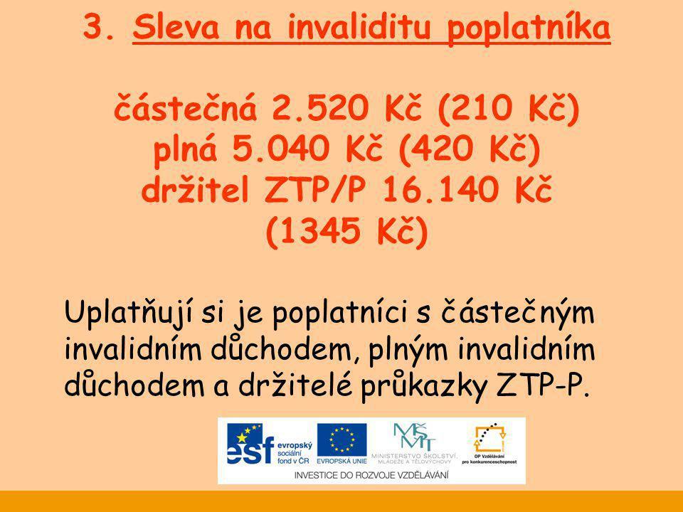 3. Sleva na invaliditu poplatníka částečná 2.520 Kč (210 Kč) plná 5.040 Kč (420 Kč) držitel ZTP/P 16.140 Kč (1345 Kč) Uplatňují si je poplatníci s čás