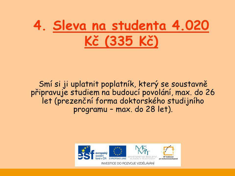 4. Sleva na studenta 4.020 Kč (335 Kč) Smí si ji uplatnit poplatník, který se soustavně připravuje studiem na budoucí povolání, max. do 26 let (prezen