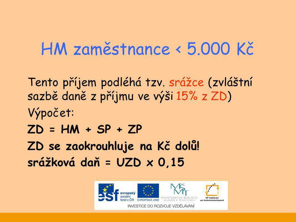 HM zaměstnance < 5.000 Kč Tento příjem podléhá tzv. srážce (zvláštní sazbě daně z příjmu ve výši 15% z ZD) Výpočet: ZD = HM + SP + ZP ZD se zaokrouhlu