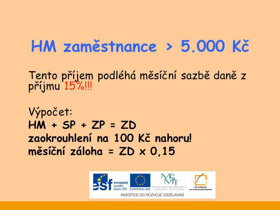 HM zaměstnance > 5.000 Kč Tento příjem podléhá měsíční sazbě daně z příjmu 15%!!! Výpočet: HM + SP + ZP = ZD zaokrouhlení na 100 Kč nahoru! měsíční zá