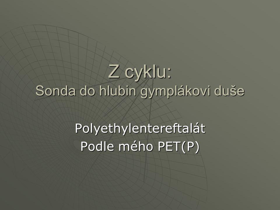 Z cyklu: Sonda do hlubin gymplákovi duše Polyethylentereftalát Podle mého PET(P)