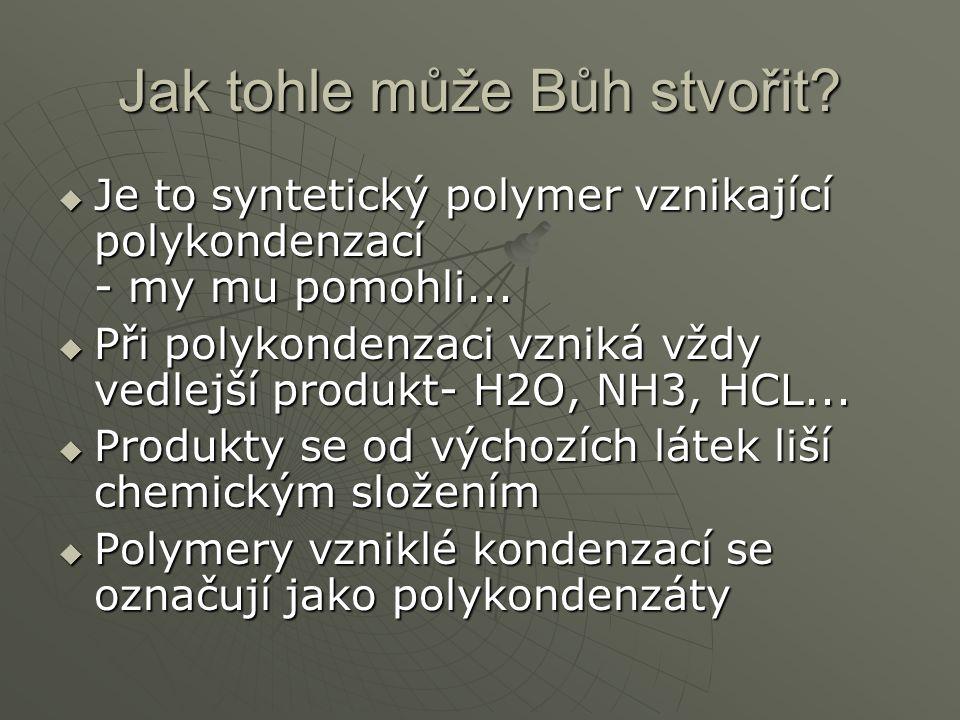 Jak tohle může Bůh stvořit.  Je to syntetický polymer vznikající polykondenzací - my mu pomohli...