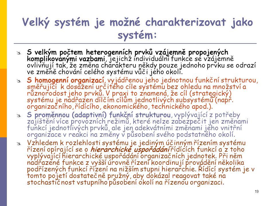 19 Velký systém je možné charakterizovat jako systém:  S velkým počtem heterogenních prvků vzájemně propojených komplikovanými vazbami, jejichž individuální funkce se vzájemně ovlivňují tak, že změna charakteru někdy pouze jednoho prvku se odrazí ve změně chování celého systému vůči jeho okolí.