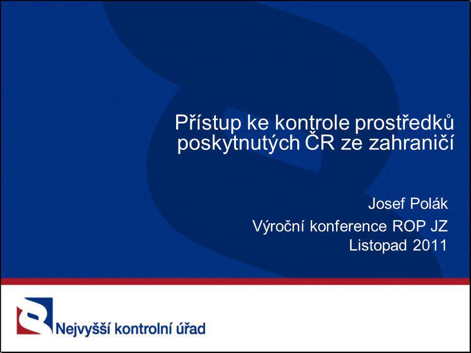 Přístup ke kontrole prostředků poskytnutých ČR ze zahraničí Josef Polák Výroční konference ROP JZ Listopad 2011