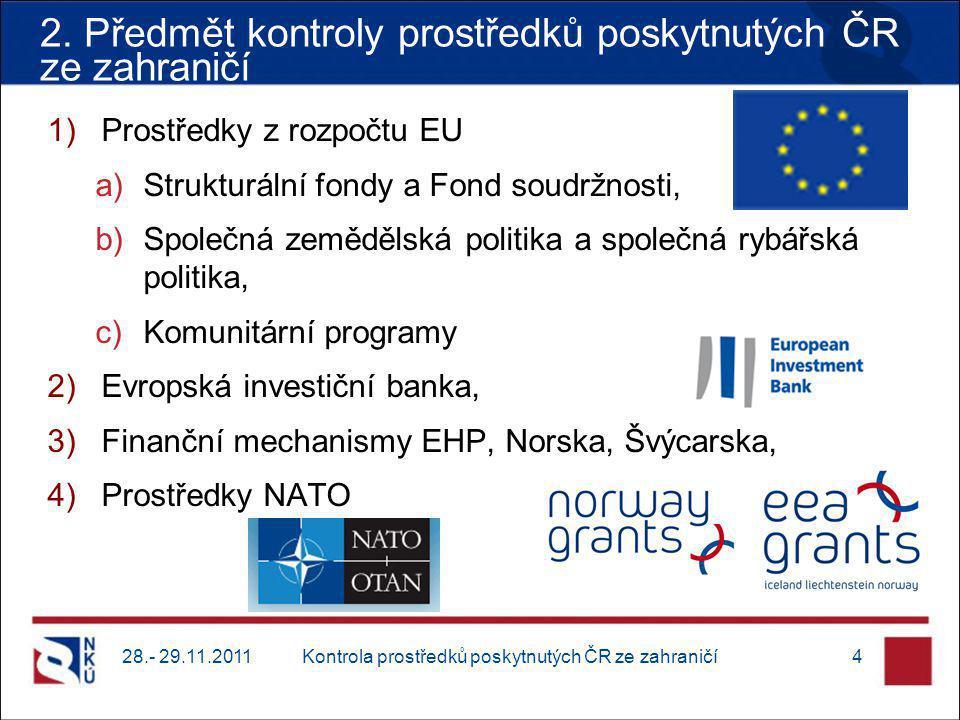 1)Prostředky z rozpočtu EU a)Strukturální fondy a Fond soudržnosti, b)Společná zemědělská politika a společná rybářská politika, c)Komunitární programy 2)Evropská investiční banka, 3)Finanční mechanismy EHP, Norska, Švýcarska, 4)Prostředky NATO 28.- 29.11.2011Kontrola prostředků poskytnutých ČR ze zahraničí4 2.