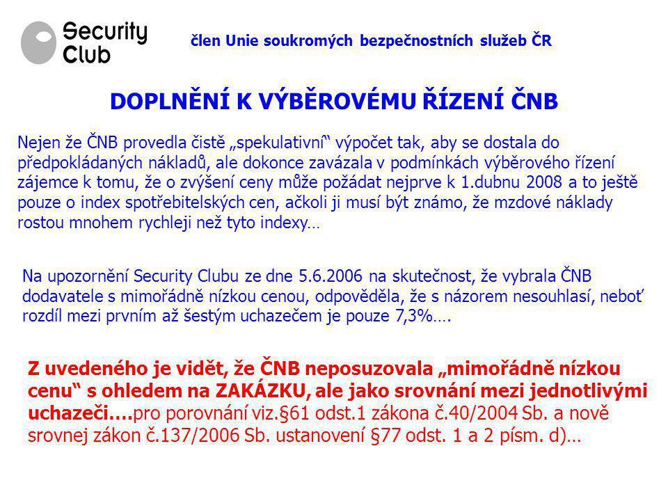 """člen Unie soukromých bezpečnostních služeb ČR DOPLNĚNÍ K VÝBĚROVÉMU ŘÍZENÍ ČNB Nejen že ČNB provedla čistě """"spekulativní výpočet tak, aby se dostala do předpokládaných nákladů, ale dokonce zavázala v podmínkách výběrového řízení zájemce k tomu, že o zvýšení ceny může požádat nejprve k 1.dubnu 2008 a to ještě pouze o index spotřebitelských cen, ačkoli ji musí být známo, že mzdové náklady rostou mnohem rychleji než tyto indexy… Na upozornění Security Clubu ze dne 5.6.2006 na skutečnost, že vybrala ČNB dodavatele s mimořádně nízkou cenou, odpověděla, že s názorem nesouhlasí, neboť rozdíl mezi prvním až šestým uchazečem je pouze 7,3%…."""
