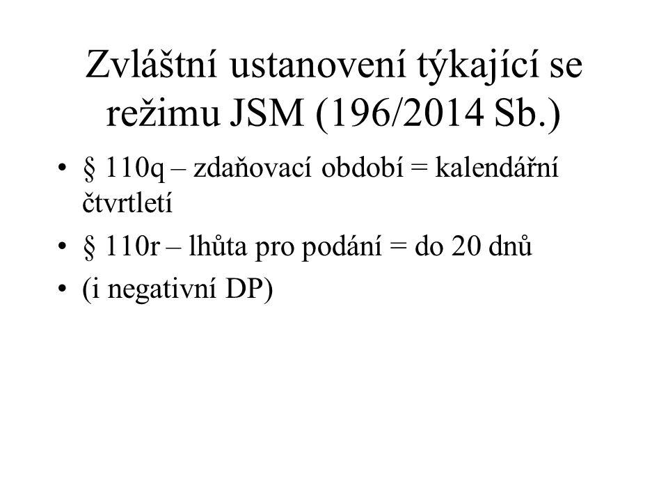 Zvláštní ustanovení týkající se režimu JSM (196/2014 Sb.) § 110q – zdaňovací období = kalendářní čtvrtletí § 110r – lhůta pro podání = do 20 dnů (i ne