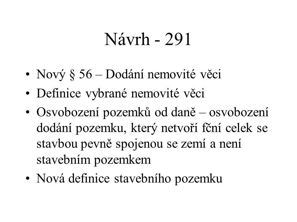 Návrh - 291 Nový § 56 – Dodání nemovité věci Definice vybrané nemovité věci Osvobození pozemků od daně – osvobození dodání pozemku, který netvoří fční
