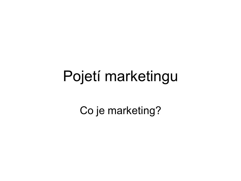 Pojetí marketingu Co je marketing?