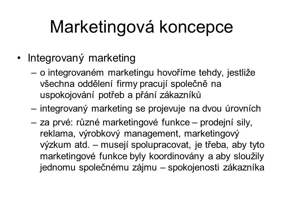 Marketingová koncepce Integrovaný marketing –o integrovaném marketingu hovoříme tehdy, jestliže všechna oddělení firmy pracují společně na uspokojování potřeb a přání zákazníků –integrovaný marketing se projevuje na dvou úrovních –za prvé: různé marketingové funkce – prodejní sily, reklama, výrobkový management, marketingový výzkum atd.