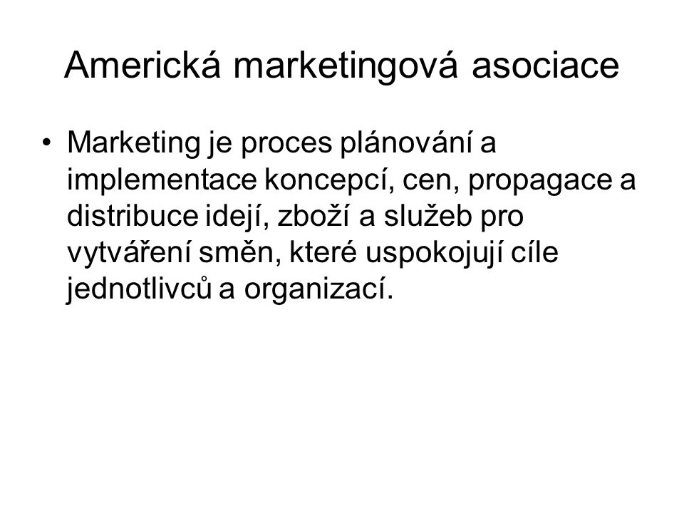 Americká marketingová asociace Marketing je proces plánování a implementace koncepcí, cen, propagace a distribuce idejí, zboží a služeb pro vytváření směn, které uspokojují cíle jednotlivců a organizací.
