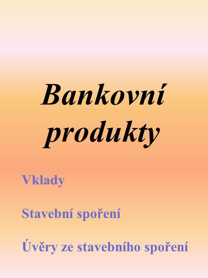 Bankovní produkty Vklady Stavební spoření Úvěry ze stavebního spoření