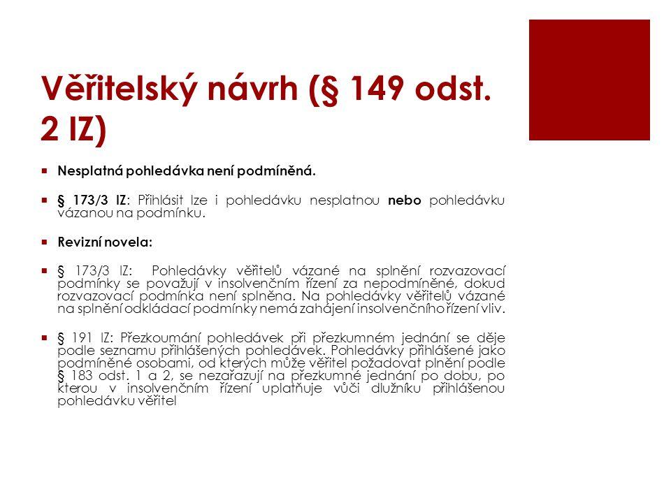 Věřitelský návrh (§ 149 odst. 2 IZ)  Nesplatná pohledávka není podmíněná.  § 173/3 IZ : Přihlásit lze i pohledávku nesplatnou nebo pohledávku vázano