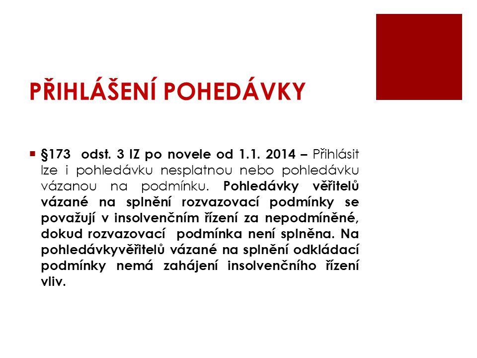 PŘIHLÁŠENÍ POHEDÁVKY  §173 odst. 3 IZ po novele od 1.1. 2014 – Přihlásit lze i pohledávku nesplatnou nebo pohledávku vázanou na podmínku. Pohledávky