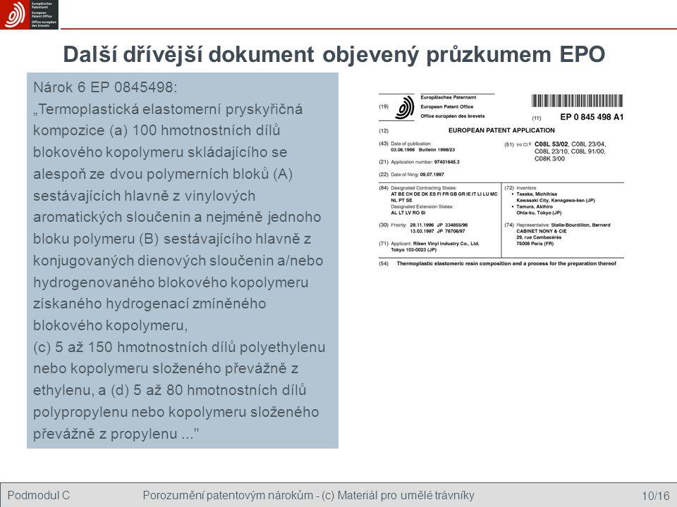 """Podmodul CPorozumění patentovým nárokům - (c) Materiál pro umělé trávníky 10/16 Další dřívější dokument objevený průzkumem EPO Nárok 6 EP 0845498: """"Termoplastická elastomerní pryskyřičná kompozice (a) 100 hmotnostních dílů blokového kopolymeru skládajícího se alespoň ze dvou polymerních bloků (A) sestávajících hlavně z vinylových aromatických sloučenin a nejméně jednoho bloku polymeru (B) sestávajícího hlavně z konjugovaných dienových sloučenin a/nebo hydrogenovaného blokového kopolymeru získaného hydrogenací zmíněného blokového kopolymeru, (c) 5 až 150 hmotnostních dílů polyethylenu nebo kopolymeru složeného převážně z ethylenu, a (d) 5 až 80 hmotnostních dílů polypropylenu nebo kopolymeru složeného převážně z propylenu..."""