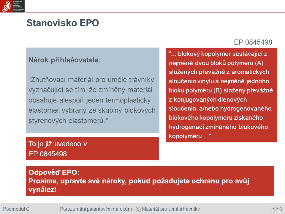 Podmodul CPorozumění patentovým nárokům - (c) Materiál pro umělé trávníky 11/16 Stanovisko EPO Nárok přihlašovatele: Zhutňovací materiál pro umělé trávníky vyznačující se tím, že zmíněný materiál obsahuje alespoň jeden termoplastický elastomer vybraný ze skupiny blokových styrenových elastomerů. To je již uvedeno v EP 0845498 Odpověď EPO: Prosíme, upravte své nároky, pokud požadujete ochranu pro svůj vynález.