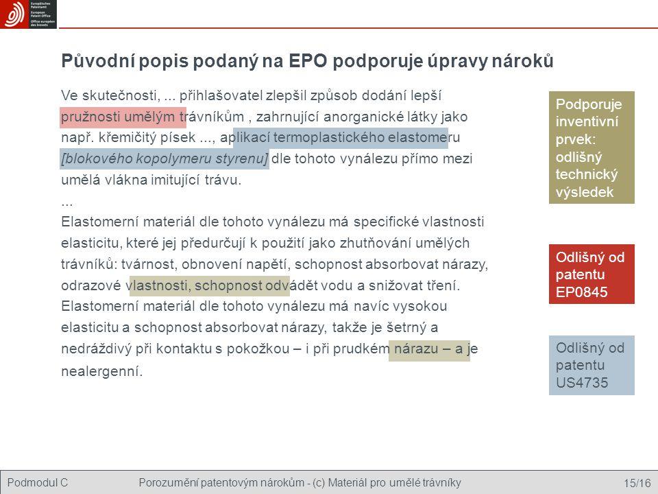 Podmodul CPorozumění patentovým nárokům - (c) Materiál pro umělé trávníky 15/16 Podporuje inventivní prvek: odlišný technický výsledek Původní popis podaný na EPO podporuje úpravy nároků Odlišný od patentu EP0845 Odlišný od patentu US4735 Ve skutečnosti,...