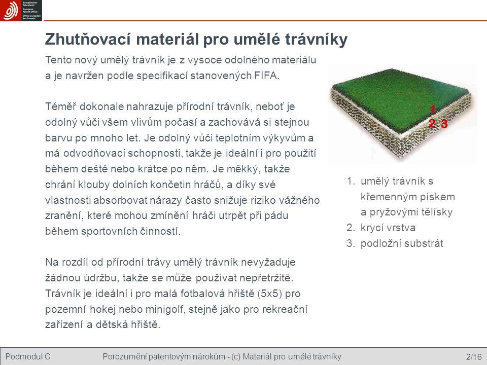 Podmodul CPorozumění patentovým nárokům - (c) Materiál pro umělé trávníky 13/16 Nealergenní Rychle vysychá Umělý trávník Blokový kopolymer styrenu Zhutňující elastomerní materiál Srovnání vynálezu a současného stavu techniky Technické vlastnosti vynálezu US 4735825 EP 0845498 Výhody/technické výsledky ne