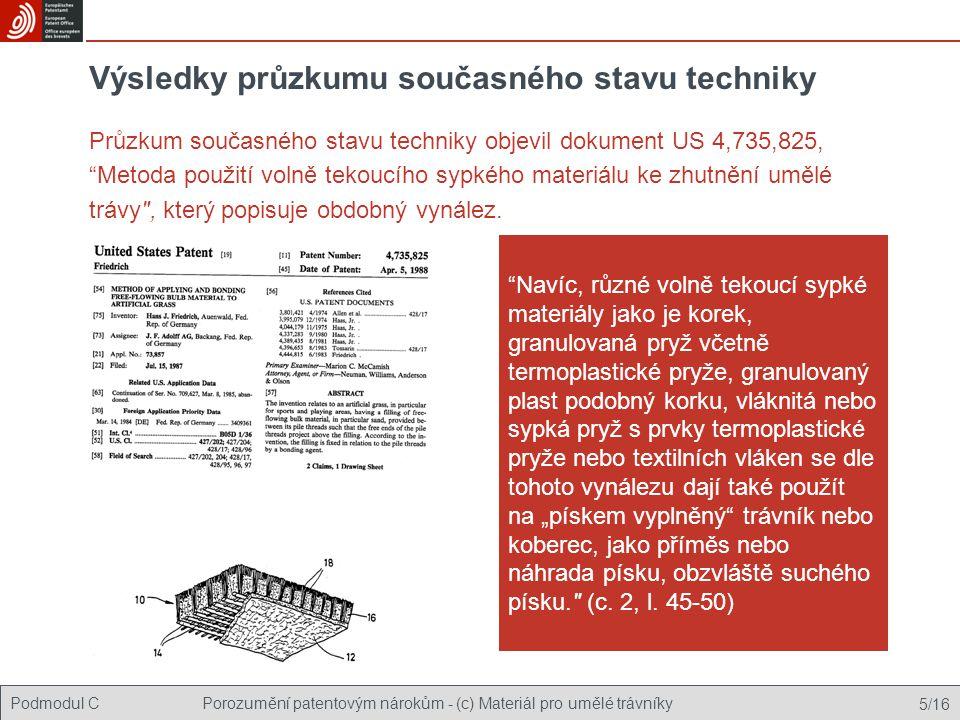 Podmodul CPorozumění patentovým nárokům - (c) Materiál pro umělé trávníky 5/16 Výsledky průzkumu současného stavu techniky Průzkum současného stavu techniky objevil dokument US 4,735,825, Metoda použití volně tekoucího sypkého materiálu ke zhutnění umělé trávy , který popisuje obdobný vynález.