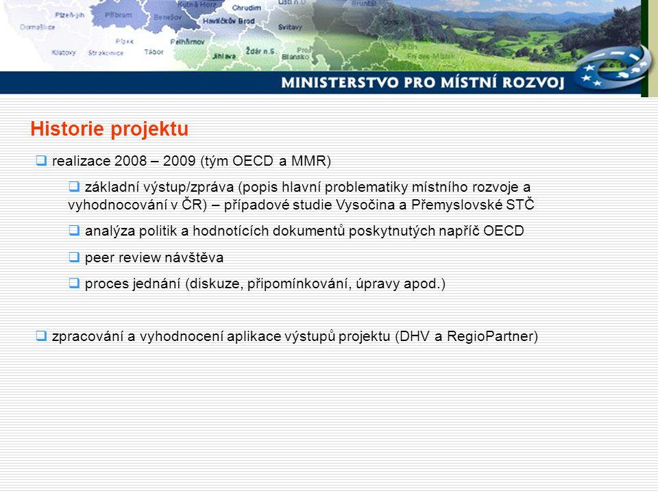Historie projektu  realizace 2008 – 2009 (tým OECD a MMR)  základní výstup/zpráva (popis hlavní problematiky místního rozvoje a vyhodnocování v ČR) – případové studie Vysočina a Přemyslovské STČ  analýza politik a hodnotících dokumentů poskytnutých napříč OECD  peer review návštěva  proces jednání (diskuze, připomínkování, úpravy apod.)  zpracování a vyhodnocení aplikace výstupů projektu (DHV a RegioPartner)