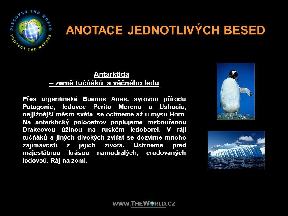 ANOTACE JEDNOTLIVÝCH BESED Antarktida – země tučňáků a věčného ledu Přes argentinské Buenos Aires, syrovou přírodu Patagonie, ledovec Perito Moreno a
