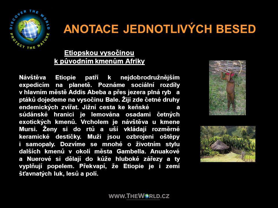ANOTACE JEDNOTLIVÝCH BESED Etiopskou vysočinou k původním kmenům Afriky Návštěva Etiopie patří k nejdobrodružnějším expedicím na planetě. Poznáme soci