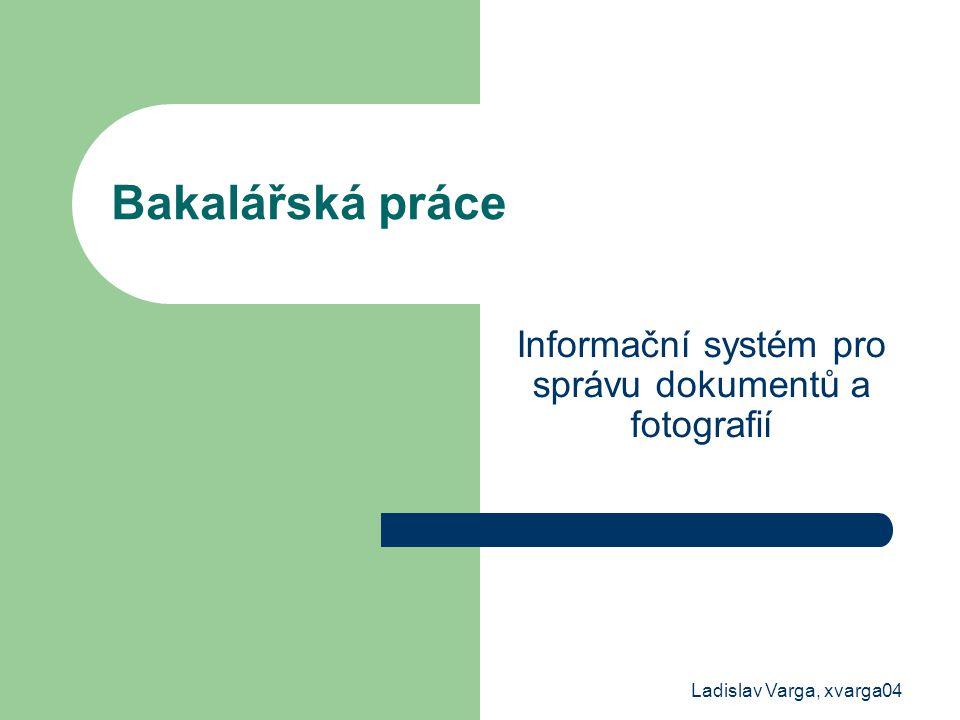 Ladislav Varga, xvarga04 Bakalářská práce Informační systém pro správu dokumentů a fotografií