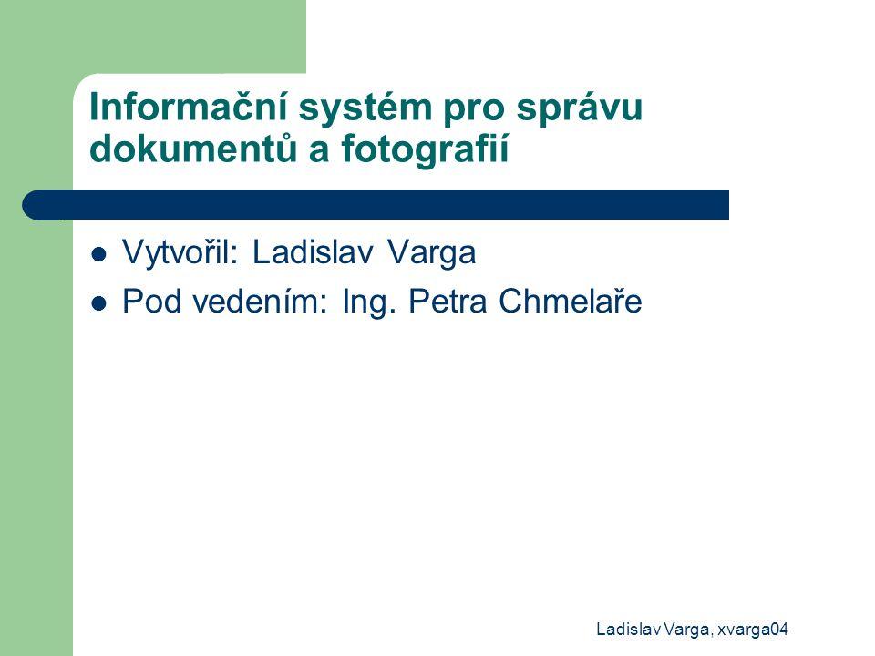 Ladislav Varga, xvarga04 Informační systém pro správu dokumentů a fotografií Vytvořil: Ladislav Varga Pod vedením: Ing. Petra Chmelaře