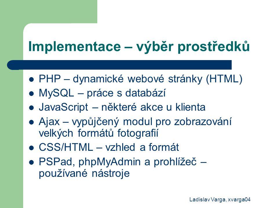 Ladislav Varga, xvarga04 Implementace – výběr prostředků PHP – dynamické webové stránky (HTML) MySQL – práce s databází JavaScript – některé akce u kl