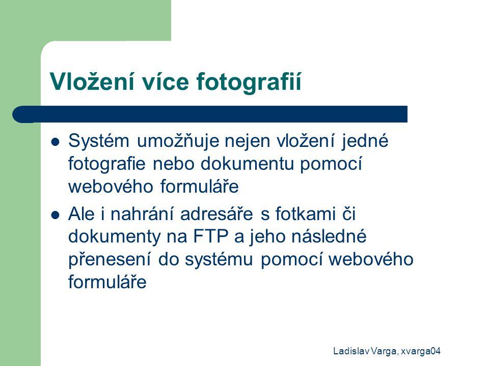 Ladislav Varga, xvarga04 Vložení více fotografií Systém umožňuje nejen vložení jedné fotografie nebo dokumentu pomocí webového formuláře Ale i nahrání