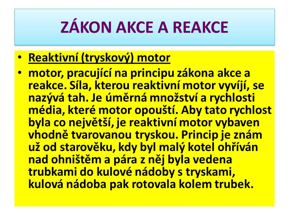 ZÁKON AKCE A REAKCE Reaktivní (tryskový) motor motor, pracující na principu zákona akce a reakce. Síla, kterou reaktivní motor vyvíjí, se nazývá tah.