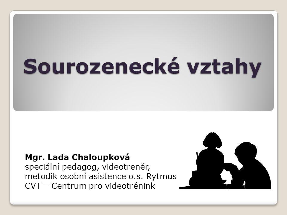 Sourozenecké vztahy Mgr. Lada Chaloupková speciální pedagog, videotrenér, metodik osobní asistence o.s. Rytmus CVT – Centrum pro videotrénink