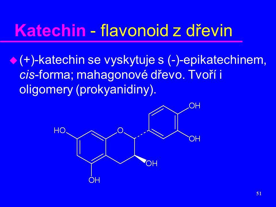 51 Katechin - flavonoid z dřevin u (+)-katechin se vyskytuje s (-)-epikatechinem, cis-forma; mahagonové dřevo. Tvoří i oligomery (prokyanidiny).