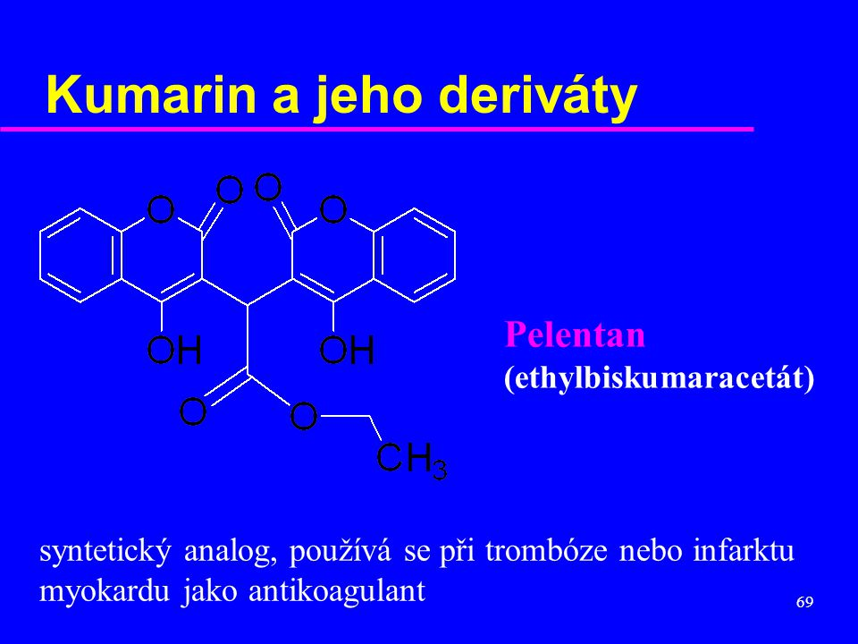69 Kumarin a jeho deriváty Pelentan (ethylbiskumaracetát) syntetický analog, používá se při trombóze nebo infarktu myokardu jako antikoagulant