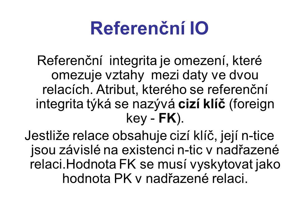 Referenční IO Referenční integrita je omezení, které omezuje vztahy mezi daty ve dvou relacích. Atribut, kterého se referenční integrita týká se nazýv