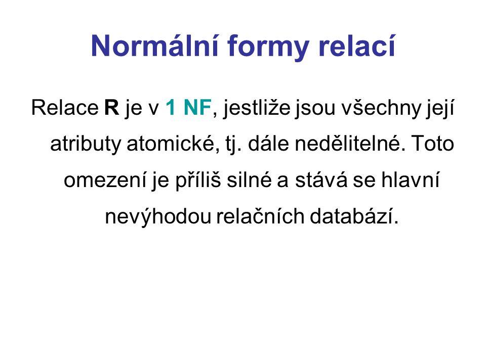 Normální formy relací Relace R je v 1 NF, jestliže jsou všechny její atributy atomické, tj. dále nedělitelné. Toto omezení je příliš silné a stává se
