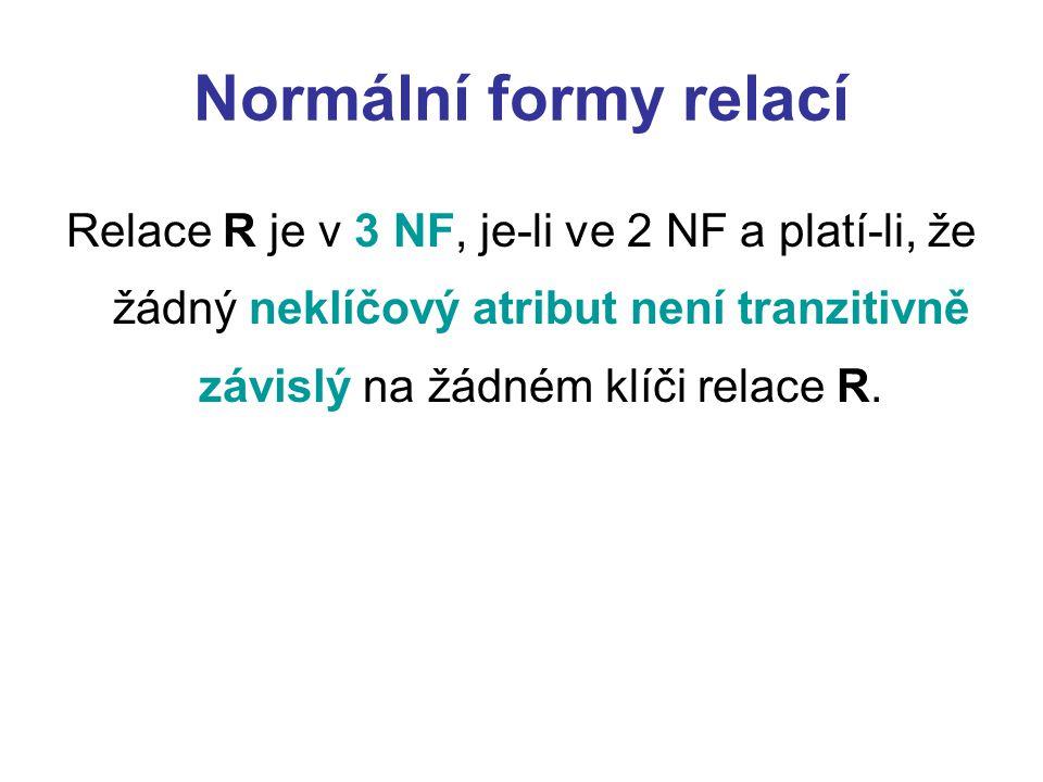 Normální formy relací Relace R je v 3 NF, je-li ve 2 NF a platí-li, že žádný neklíčový atribut není tranzitivně závislý na žádném klíči relace R.