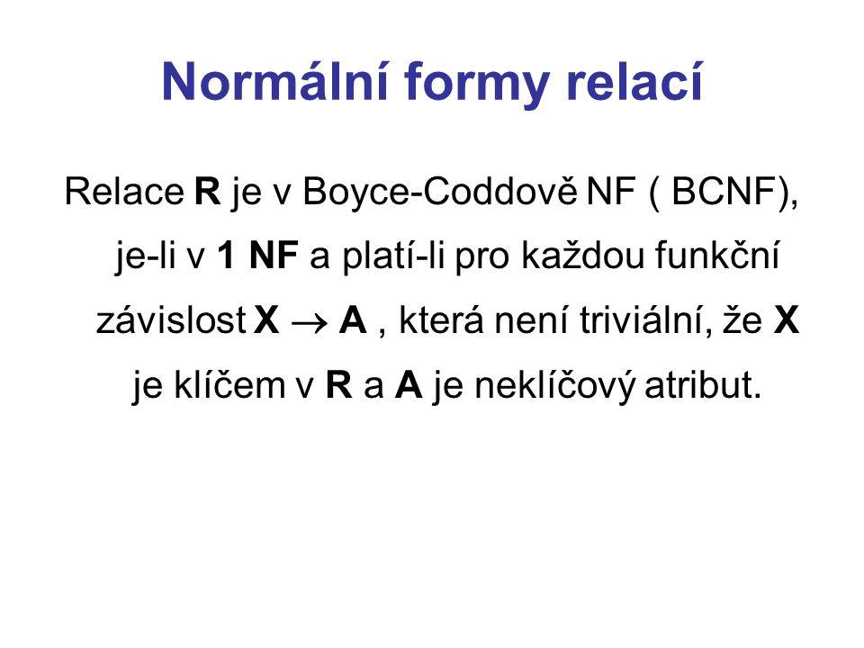 Normální formy relací Relace R je v Boyce-Coddově NF ( BCNF), je-li v 1 NF a platí-li pro každou funkční závislost X  A, která není triviální, že X j
