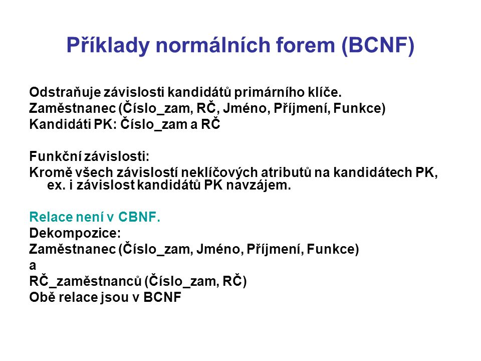 Příklady normálních forem (BCNF) Odstraňuje závislosti kandidátů primárního klíče. Zaměstnanec (Číslo_zam, RČ, Jméno, Příjmení, Funkce) Kandidáti PK: