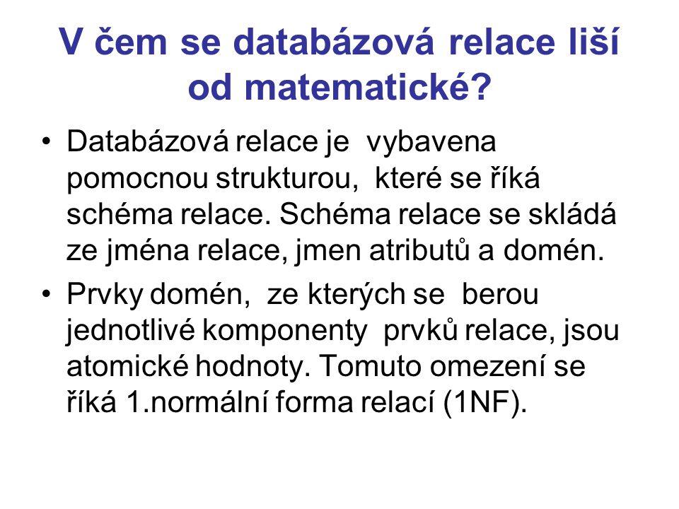 Zápis schématu relace Schéma relace lze zapsat: R(A 1 :D 1,....A n :D n ) Prvkům relace se říká n-tice (také instance) n určuje řád relace Počet n-tic udává kardinalita relace
