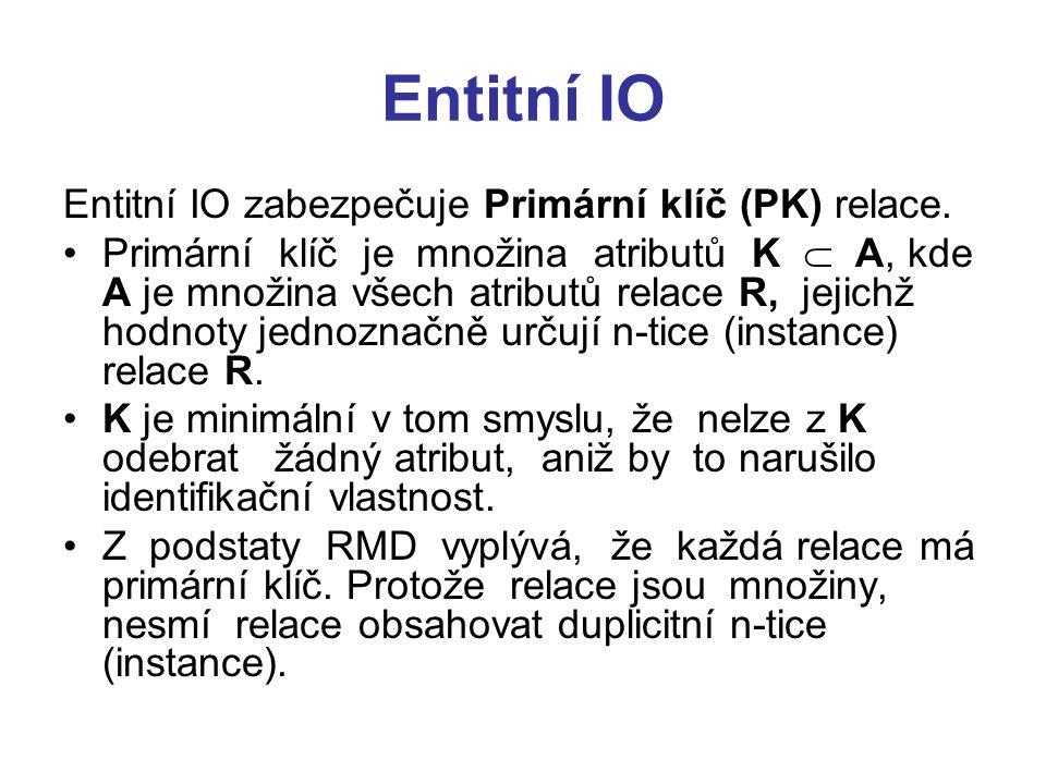 Entitní IO Entitní IO zabezpečuje Primární klíč (PK) relace. Primární klíč je množina atributů K  A, kde A je množina všech atributů relace R, jejich