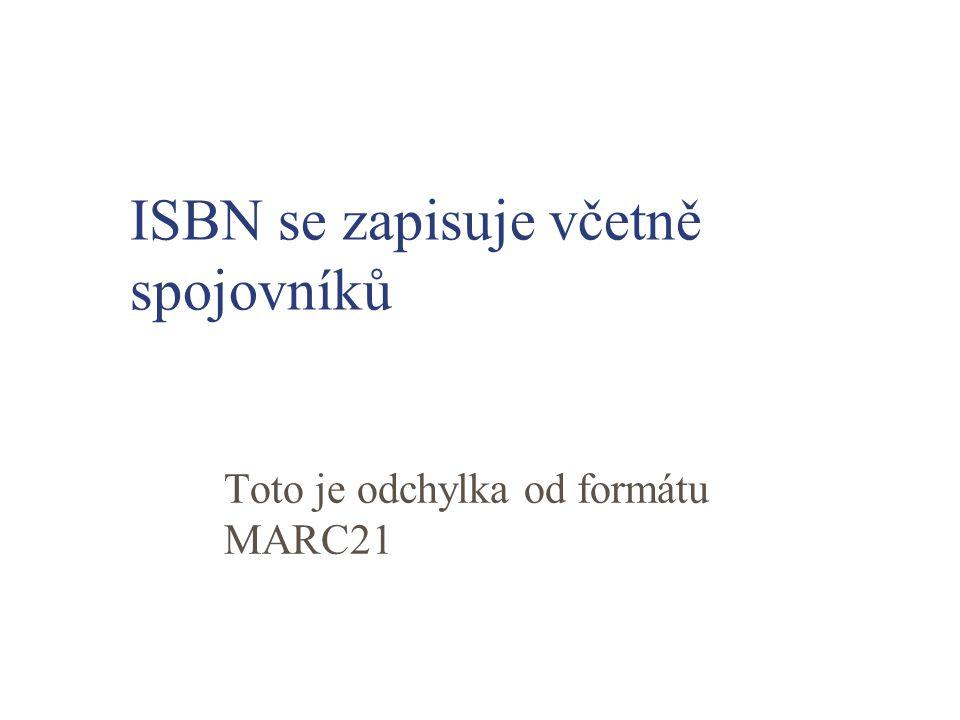 ISBN se zapisuje včetně spojovníků Toto je odchylka od formátu MARC21