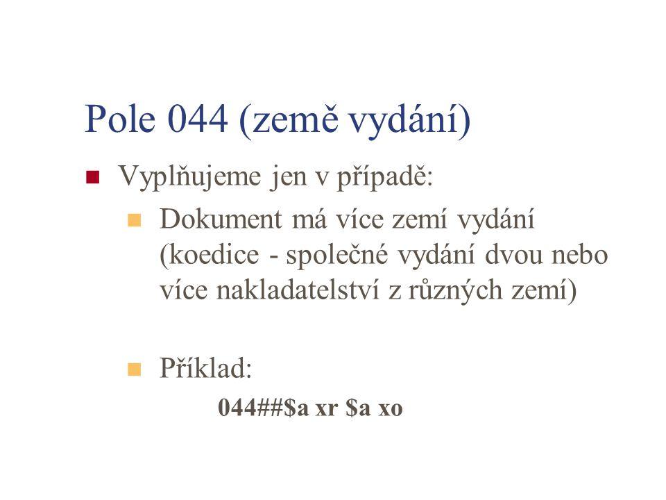 Pole 044 (země vydání) Vyplňujeme jen v případě: Dokument má více zemí vydání (koedice - společné vydání dvou nebo více nakladatelství z různých zemí) Příklad: 044##$a xr $a xo