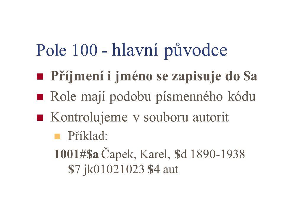 Pole 100 - hlavní původce Příjmení i jméno se zapisuje do $a Role mají podobu písmenného kódu Kontrolujeme v souboru autorit Příklad: 1001#$a Čapek, Karel, $d 1890-1938 $7 jk01021023 $4 aut