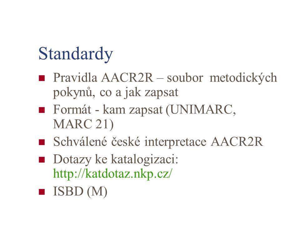 Standardy Pravidla AACR2R – soubor metodických pokynů, co a jak zapsat Formát - kam zapsat (UNIMARC, MARC 21) Schválené české interpretace AACR2R Dotazy ke katalogizaci: http://katdotaz.nkp.cz/ ISBD (M)