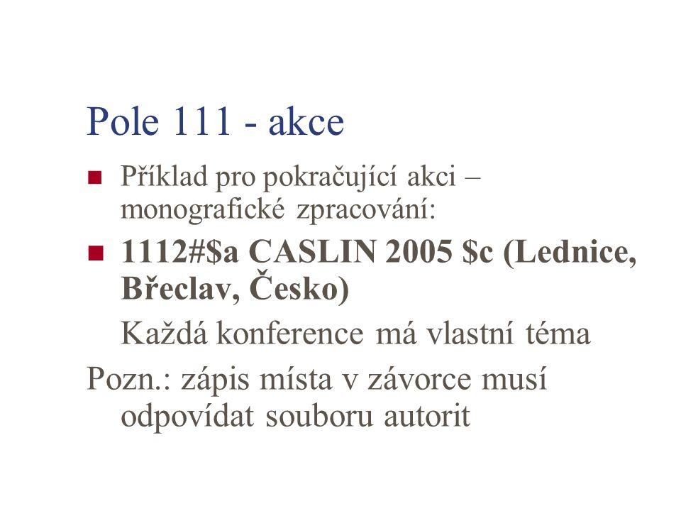 Pole 111 - akce Příklad pro pokračující akci – monografické zpracování: 1112#$a CASLIN 2005 $c (Lednice, Břeclav, Česko) Každá konference má vlastní téma Pozn.: zápis místa v závorce musí odpovídat souboru autorit