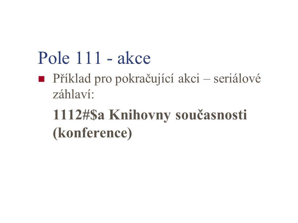 Pole 111 - akce Příklad pro pokračující akci – seriálové záhlaví: 1112#$a Knihovny současnosti (konference)
