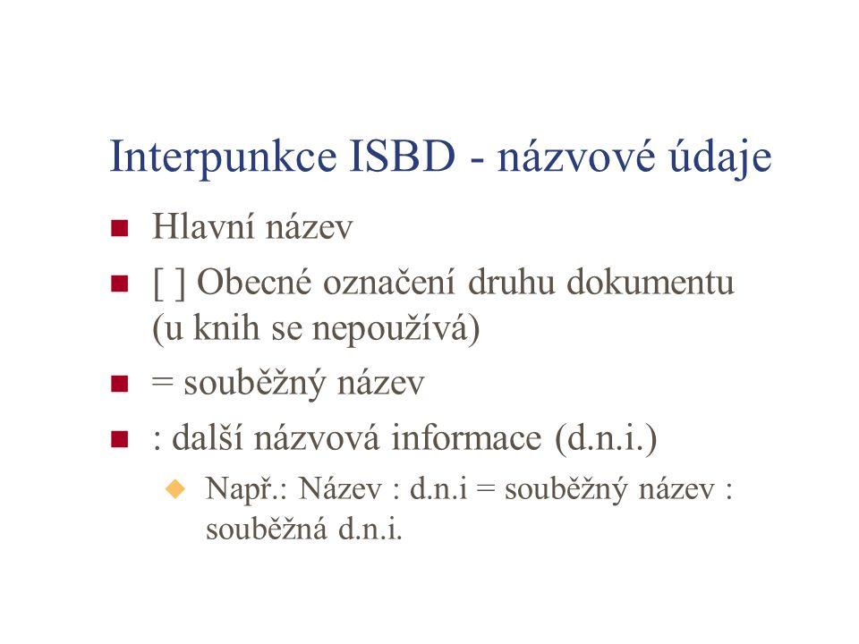 Interpunkce ISBD - názvové údaje Hlavní název [ ] Obecné označení druhu dokumentu (u knih se nepoužívá) = souběžný název : další názvová informace (d.n.i.) u Např.: Název : d.n.i = souběžný název : souběžná d.n.i.