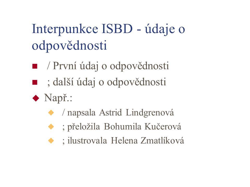 Interpunkce ISBD - údaje o odpovědnosti / První údaj o odpovědnosti ; další údaj o odpovědnosti u Např.: u / napsala Astrid Lindgrenová u ; přeložila Bohumila Kučerová u ; ilustrovala Helena Zmatlíková